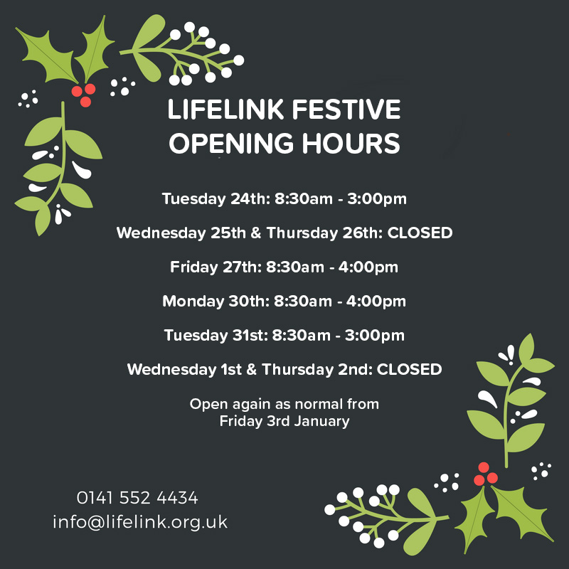 Lifelink Festive Opening Hours: Tuesday 24th: 8:30am - 3:00pm Wednesday 25th & Thursday 26th: CLOSED Friday 27th: 8:30am - 4:00pm Monday 30th: 8:30am - 4:00pm Tuesday 31st: 8:30am - 3:00pm Wednesday 1st & Thursday 2nd: CLOSED Open again as normal from Friday 3rd January